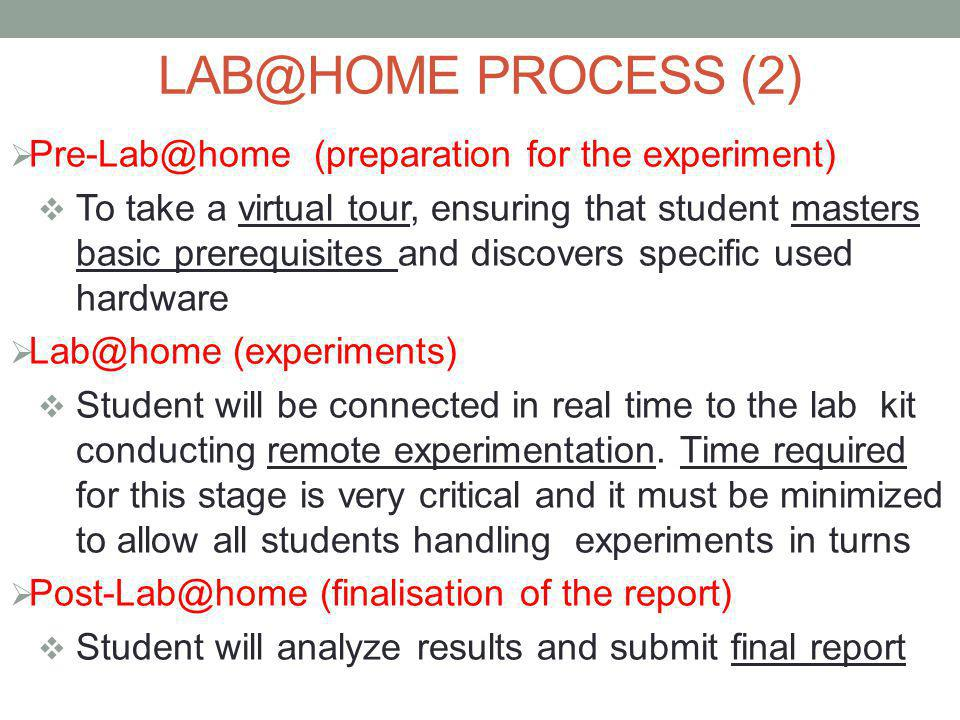 LAB@HOME PROCESS (2)  Pre-Lab@home (preparation for the experiment)  To take a virtual tour, ensuring that student masters basic prerequisites and discovers specific used hardware  Lab@home (experiments)  Student will be connected in real time to the lab kit conducting remote experimentation.
