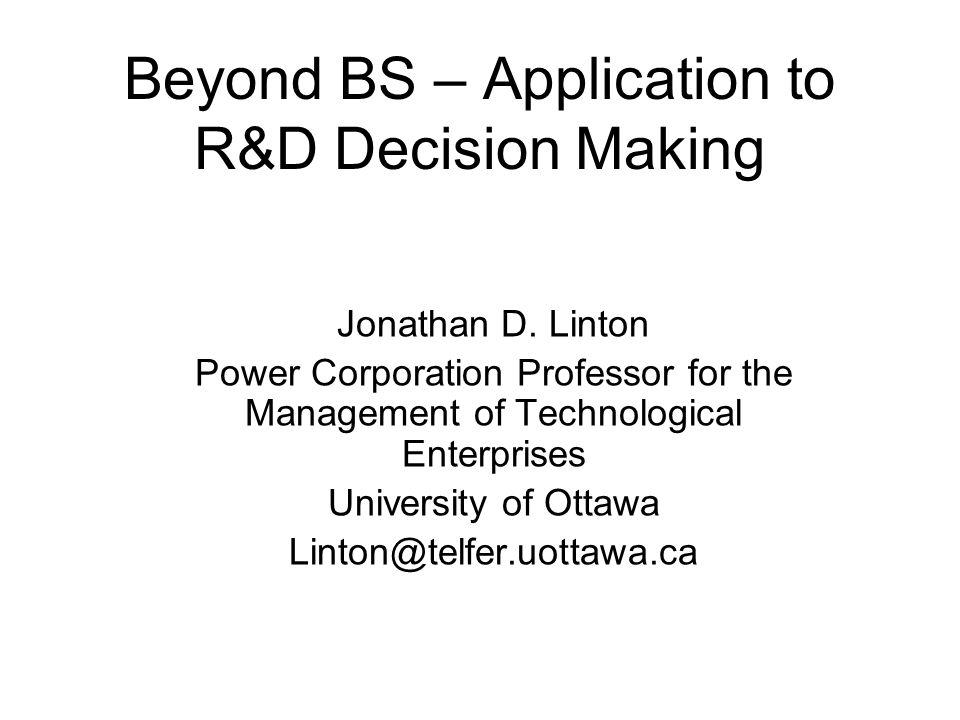 Beyond BS – Application to R&D Decision Making Jonathan D. Linton Power Corporation Professor for the Management of Technological Enterprises Universi