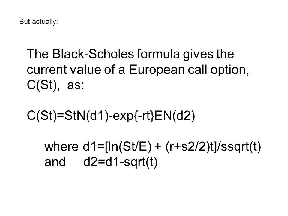 But actually: The Black-Scholes formula gives the current value of a European call option, C(St), as: C(St)=StN(d1)-exp{-rt}EN(d2) where d1=[ln(St/E) + (r+s2/2)t]/ssqrt(t) and d2=d1-sqrt(t)