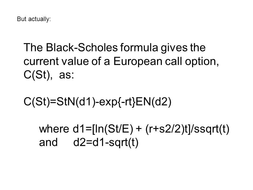But actually: The Black-Scholes formula gives the current value of a European call option, C(St), as: C(St)=StN(d1)-exp{-rt}EN(d2) where d1=[ln(St/E)