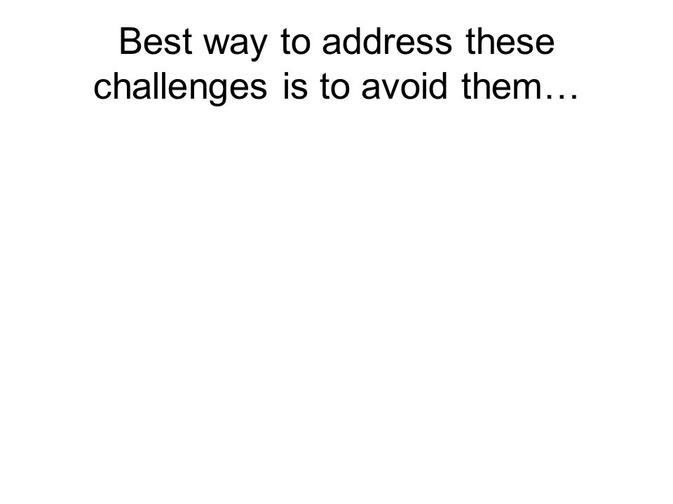 Best way to address these challenges is to avoid them…