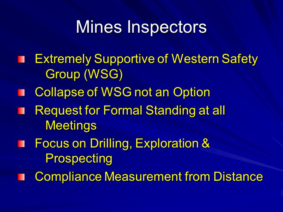 Mines Inspectors Extremely Supportive of Western Safety Group (WSG) Extremely Supportive of Western Safety Group (WSG) Collapse of WSG not an Option Collapse of WSG not an Option Request for Formal Standing at all Meetings Request for Formal Standing at all Meetings Focus on Drilling, Exploration & Prospecting Focus on Drilling, Exploration & Prospecting Compliance Measurement from Distance Compliance Measurement from Distance
