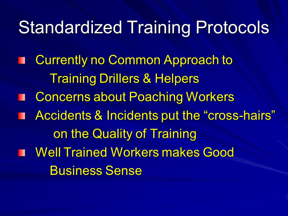Standardized Training Protocols Currently no Common Approach to Currently no Common Approach to Training Drillers & Helpers Training Drillers & Helpers Concerns about Poaching Workers Concerns about Poaching Workers Accidents & Incidents put the cross-hairs Accidents & Incidents put the cross-hairs on the Quality of Training on the Quality of Training Well Trained Workers makes Good Well Trained Workers makes Good Business Sense Business Sense