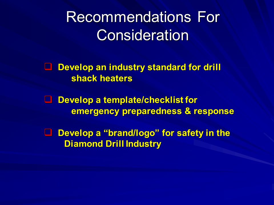  Develop an industry standard for drill shack heaters  Develop a template/checklist for emergency preparedness & response  Develop a brand/logo for safety in the Diamond Drill Industry Diamond Drill Industry Recommendations For Consideration
