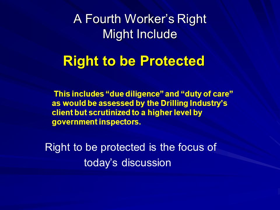 A Fourth Worker's Right Might Include Right to be Protected Right to be Protected This includes due diligence and duty of care as would be assessed by the Drilling Industry's client but scrutinized to a higher level by government inspectors.