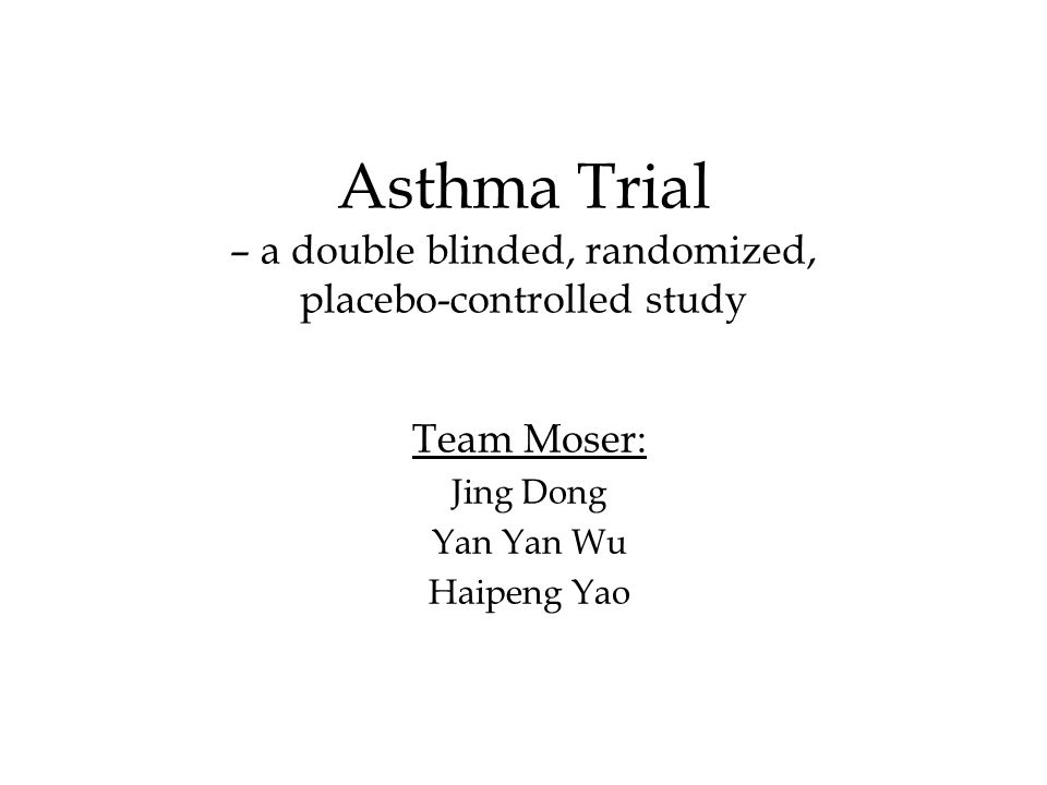 Asthma Trial – a double blinded, randomized, placebo-controlled study Team Moser: Jing Dong Yan Yan Wu Haipeng Yao