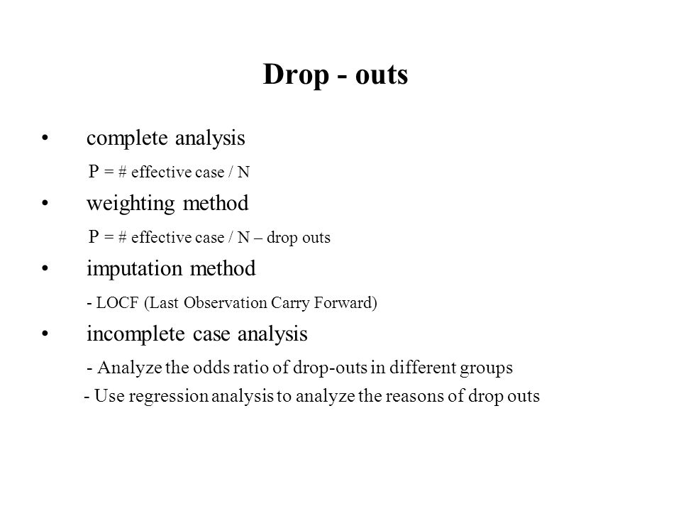 Drop - outs complete analysis P = # effective case / N weighting method P = # effective case / N – drop outs imputation method - LOCF (Last Observation Carry Forward) incomplete case analysis - Analyze the odds ratio of drop-outs in different groups - Use regression analysis to analyze the reasons of drop outs