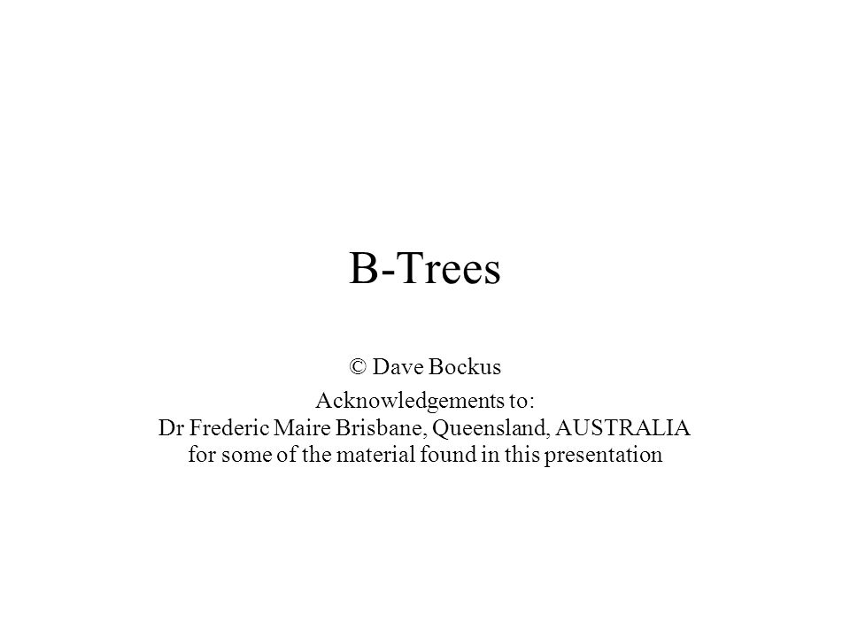 B-Trees © Dave Bockus Acknowledgements to: Dr Frederic Maire Brisbane, Queensland, AUSTRALIA for some of the material found in this presentation