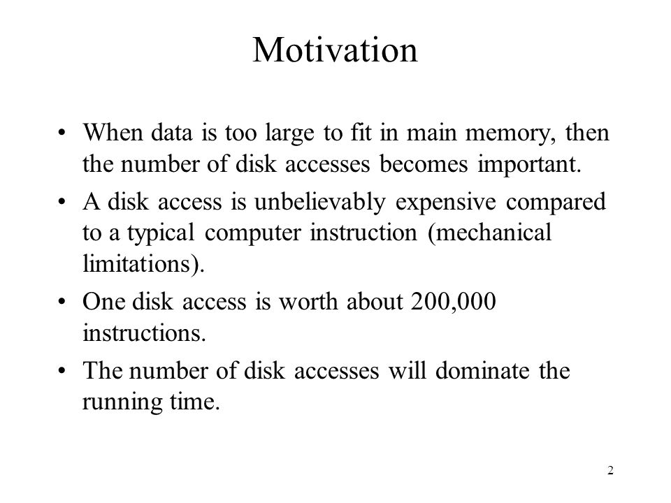 2 Motivation When data is too large to fit in main memory, then the number of disk accesses becomes important.