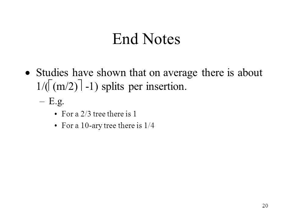 20 End Notes  Studies have shown that on average there is about 1/(  (m/2)  -1) splits per insertion.