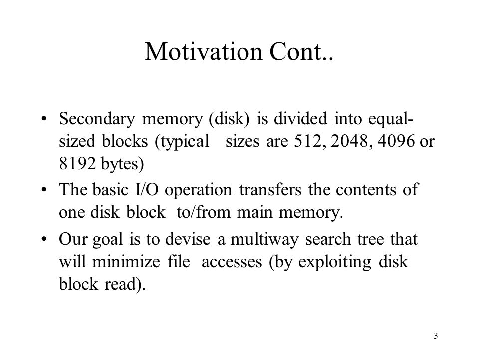 3 Motivation Cont.. Secondary memory (disk) is divided into equal- sized blocks (typical sizes are 512, 2048, 4096 or 8192 bytes) The basic I/O operat