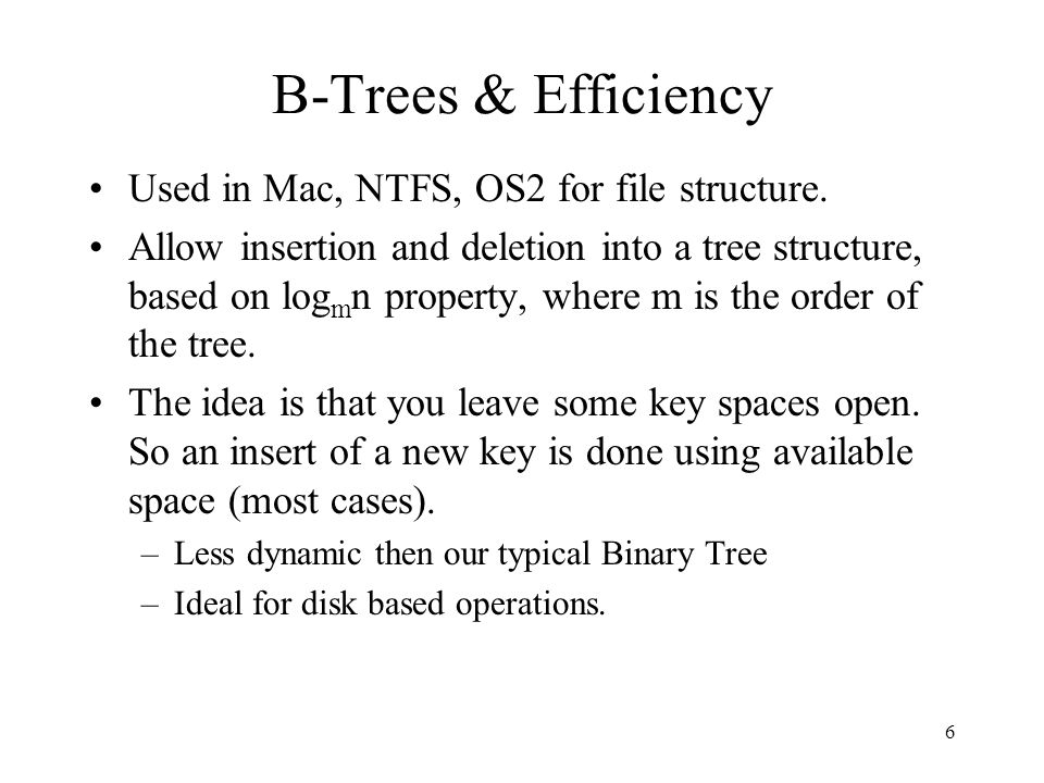 6 B-Trees & Efficiency Used in Mac, NTFS, OS2 for file structure.
