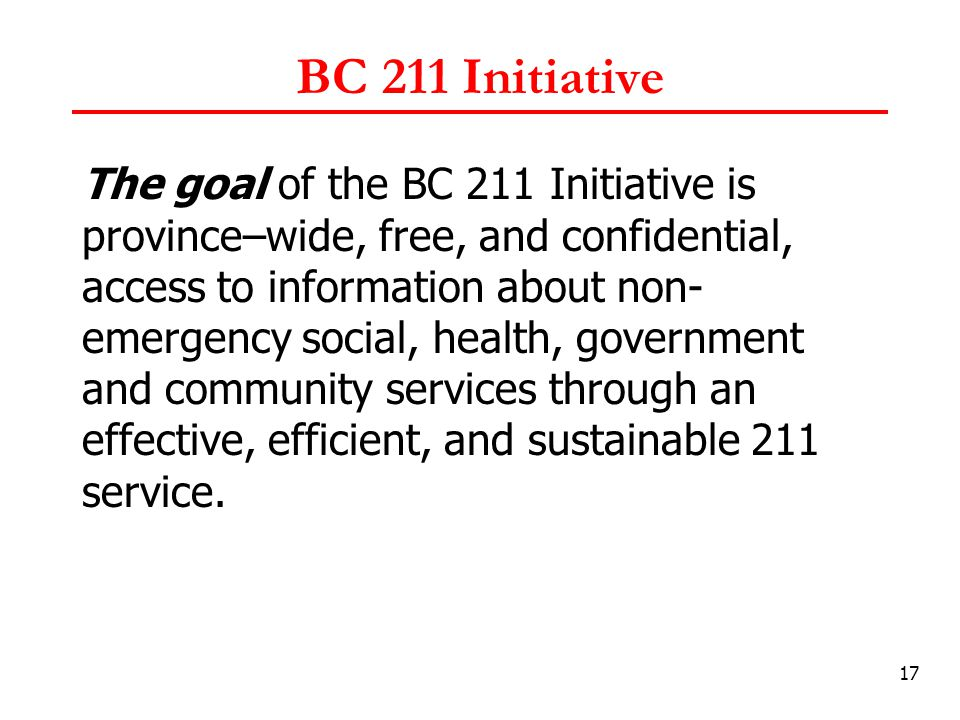 17 BC 211 Initiative The goal of the BC 211 Initiative is province–wide, free, and confidential, access to information about non- emergency social, health, government and community services through an effective, efficient, and sustainable 211 service.