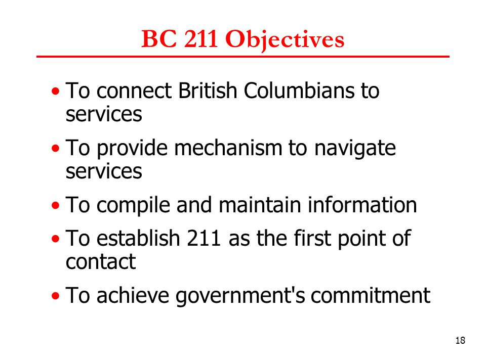18 BC 211 Objectives To connect British Columbians to services To provide mechanism to navigate services To compile and maintain information To establish 211 as the first point of contact To achieve government s commitment