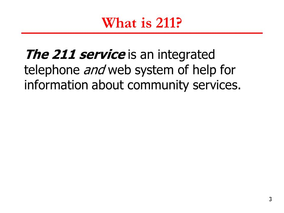 3 What is 211? The 211 service is an integrated telephone and web system of help for information about community services.