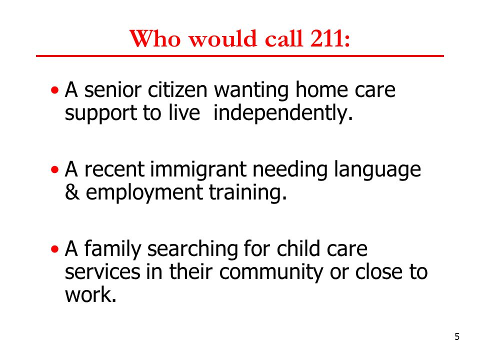 5 Who would call 211: A senior citizen wanting home care support to live independently.