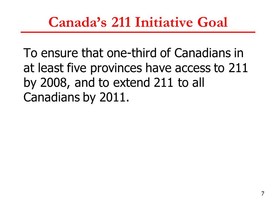 7 Canada's 211 Initiative Goal To ensure that one-third of Canadians in at least five provinces have access to 211 by 2008, and to extend 211 to all Canadians by 2011.