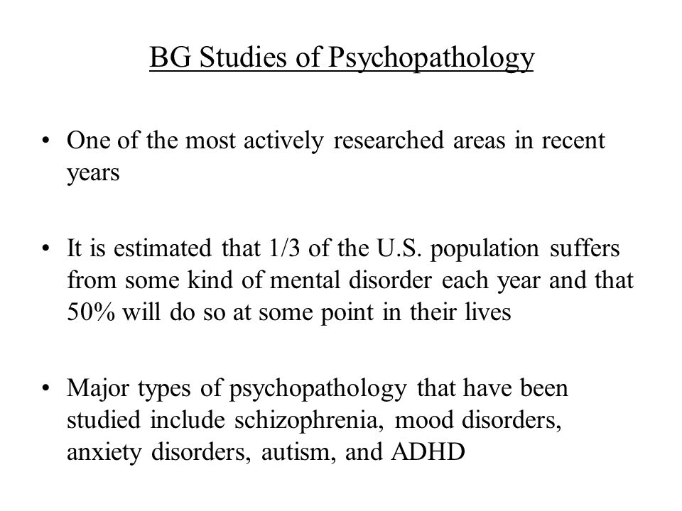 BG Studies of Psychopathology One of the most actively researched areas in recent years It is estimated that 1/3 of the U.S.