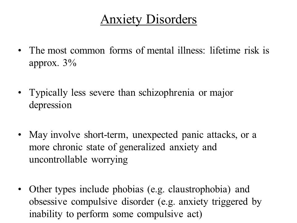 Anxiety Disorders The most common forms of mental illness: lifetime risk is approx.