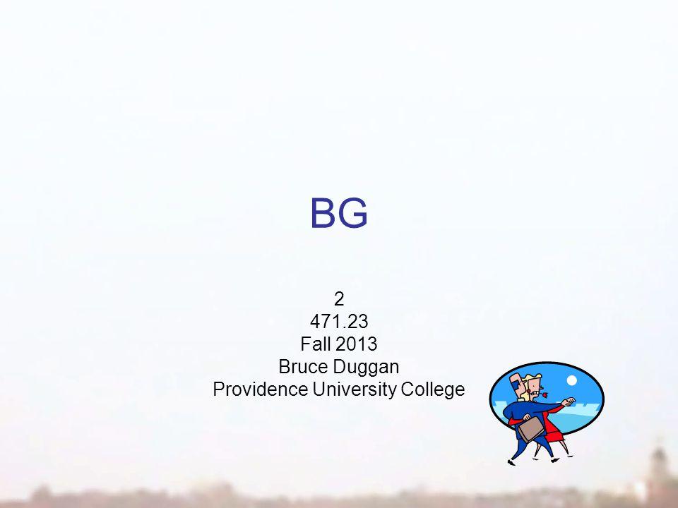 BG 2 471.23 Fall 2013 Bruce Duggan Providence University College