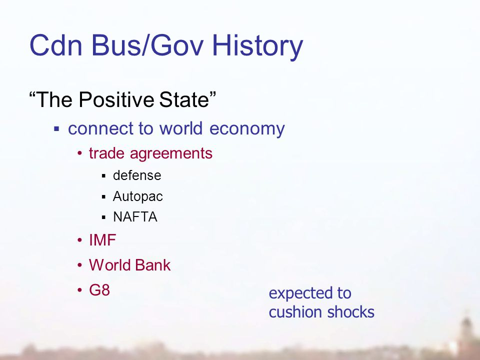 Cdn Bus/Gov History The Positive State  connect to world economy trade agreements  defense  Autopac  NAFTA IMF World Bank G8 expected to cushion shocks