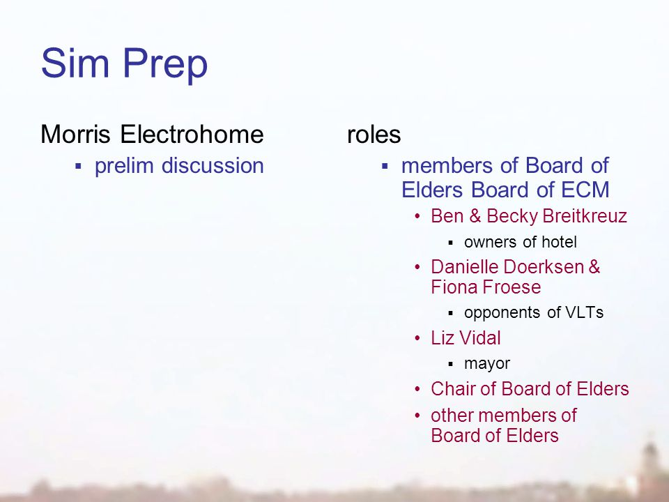 Sim Prep Morris Electrohome  prelim discussion roles  members of Board of Elders Board of ECM Ben & Becky Breitkreuz  owners of hotel Danielle Doerksen & Fiona Froese  opponents of VLTs Liz Vidal  mayor Chair of Board of Elders other members of Board of Elders