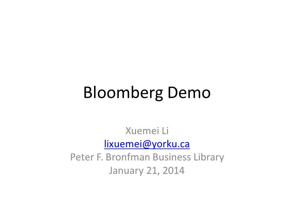 Bloomberg Demo Xuemei Li lixuemei@yorku.ca Peter F. Bronfman Business Library January 21, 2014