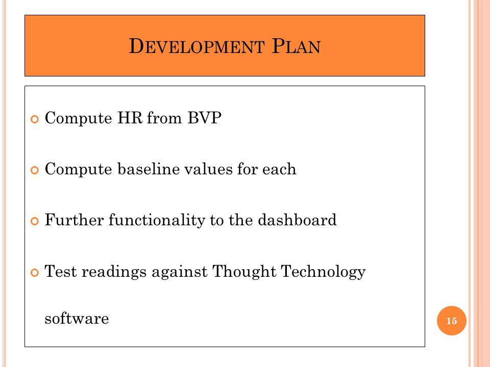 D EVELOPMENT P LAN Compute HR from BVP Compute baseline values for each Further functionality to the dashboard Test readings against Thought Technology software 15