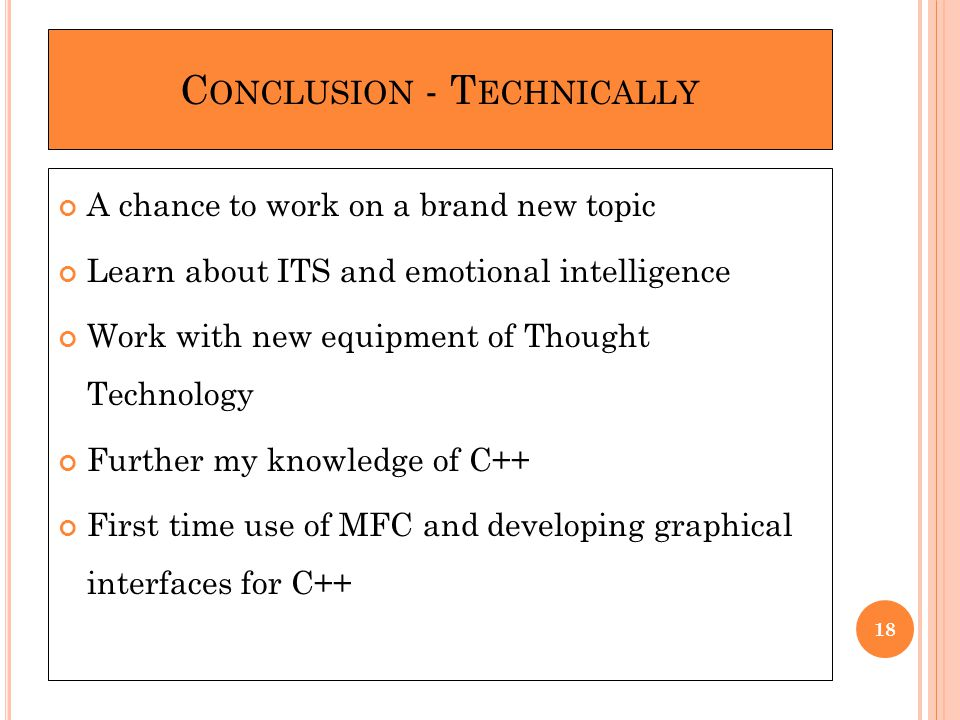 C ONCLUSION - T ECHNICALLY A chance to work on a brand new topic Learn about ITS and emotional intelligence Work with new equipment of Thought Technology Further my knowledge of C++ First time use of MFC and developing graphical interfaces for C++ 18