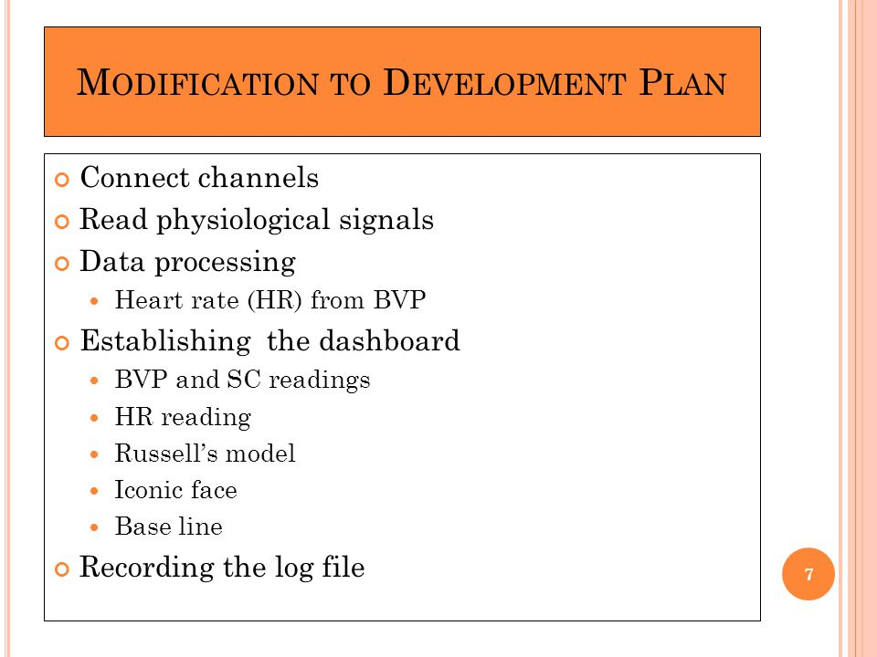 M ODIFICATION TO D EVELOPMENT P LAN Connect channels Read physiological signals Data processing Heart rate (HR) from BVP Establishing the dashboard BVP and SC readings HR reading Russell's model Iconic face Base line Recording the log file 7