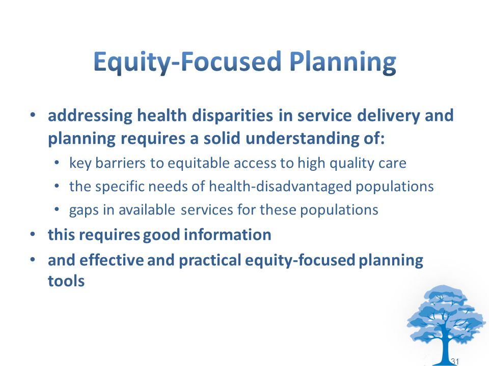 addressing health disparities in service delivery and planning requires a solid understanding of: key barriers to equitable access to high quality care the specific needs of health-disadvantaged populations gaps in available services for these populations this requires good information and effective and practical equity-focused planning tools 31