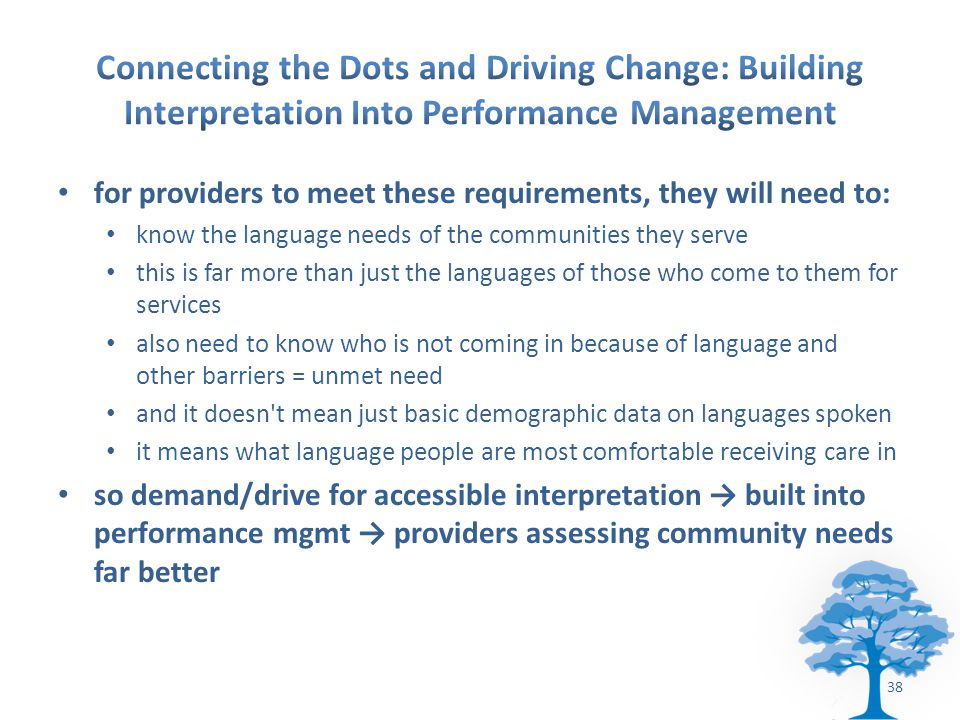for providers to meet these requirements, they will need to: know the language needs of the communities they serve this is far more than just the languages of those who come to them for services also need to know who is not coming in because of language and other barriers = unmet need and it doesn t mean just basic demographic data on languages spoken it means what language people are most comfortable receiving care in so demand/drive for accessible interpretation → built into performance mgmt → providers assessing community needs far better 38