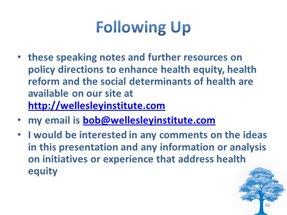 these speaking notes and further resources on policy directions to enhance health equity, health reform and the social determinants of health are available on our site at     my  is I would be interested in any comments on the ideas in this presentation and any information or analysis on initiatives or experience that address health equity 60