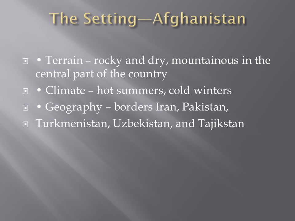  Terrain – rocky and dry, mountainous in the central part of the country  Climate – hot summers, cold winters  Geography – borders Iran, Pakistan,  Turkmenistan, Uzbekistan, and Tajikstan