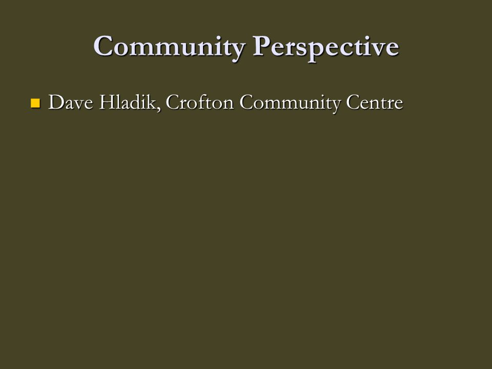 Community Perspective Dave Hladik, Crofton Community Centre Dave Hladik, Crofton Community Centre
