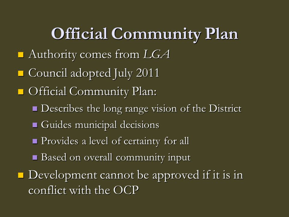 Official Community Plan Authority comes from LGA Authority comes from LGA Council adopted July 2011 Council adopted July 2011 Official Community Plan:
