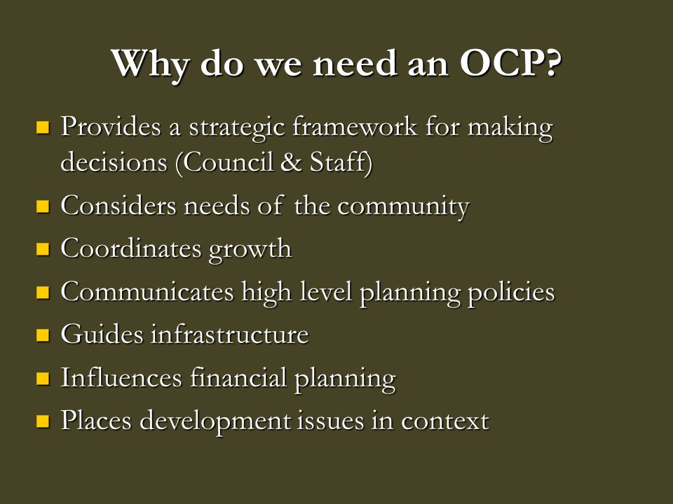 Why do we need an OCP? Provides a strategic framework for making decisions (Council & Staff) Provides a strategic framework for making decisions (Coun