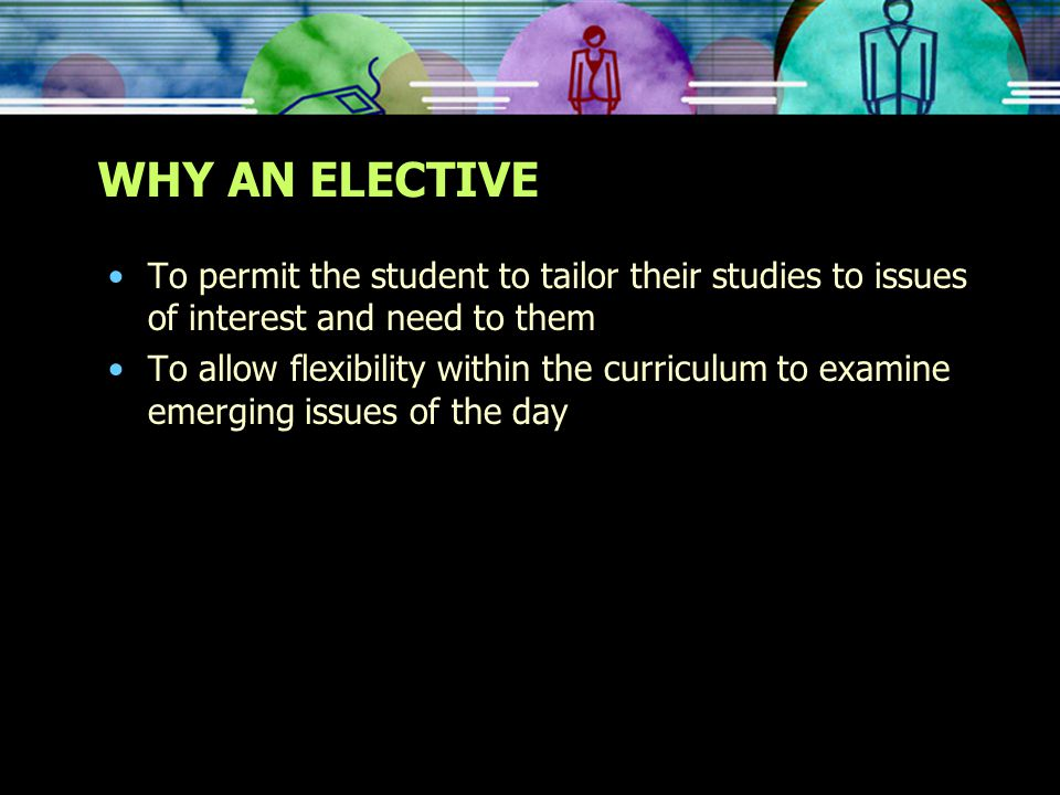 WHY AN ELECTIVE To permit the student to tailor their studies to issues of interest and need to them To allow flexibility within the curriculum to examine emerging issues of the day