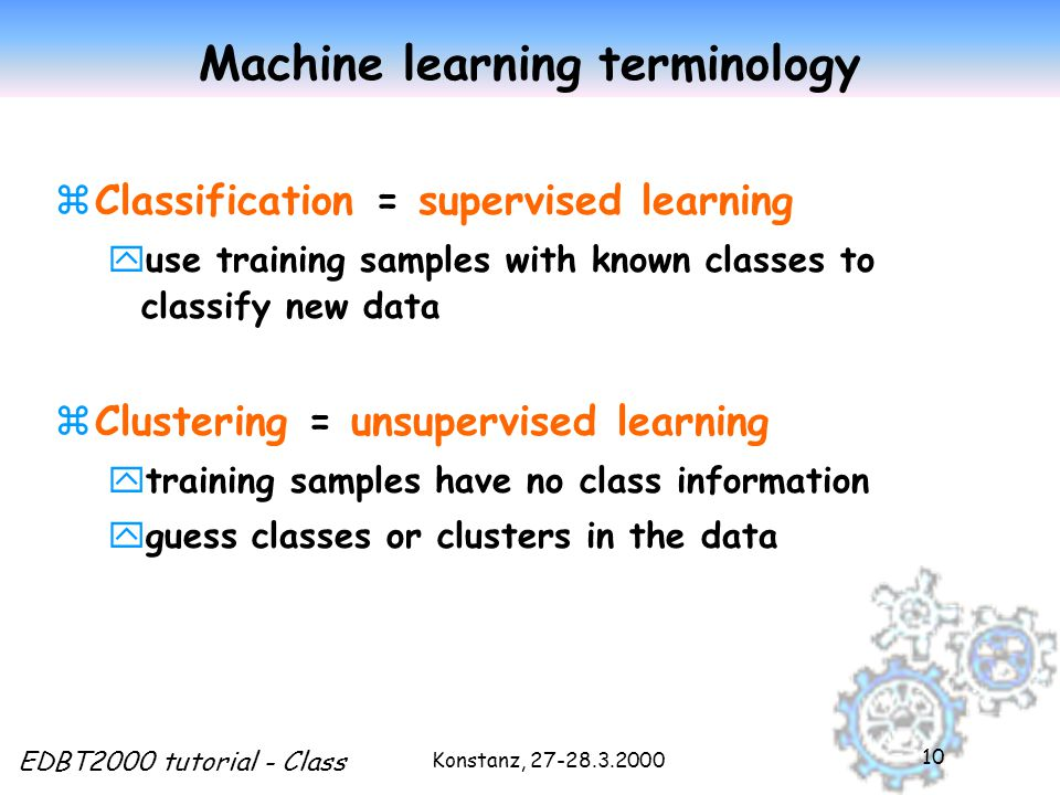 Konstanz, EDBT2000 tutorial - Class 10 Machine learning terminology zClassification = supervised learning yuse training samples with known classes to classify new data zClustering = unsupervised learning ytraining samples have no class information yguess classes or clusters in the data