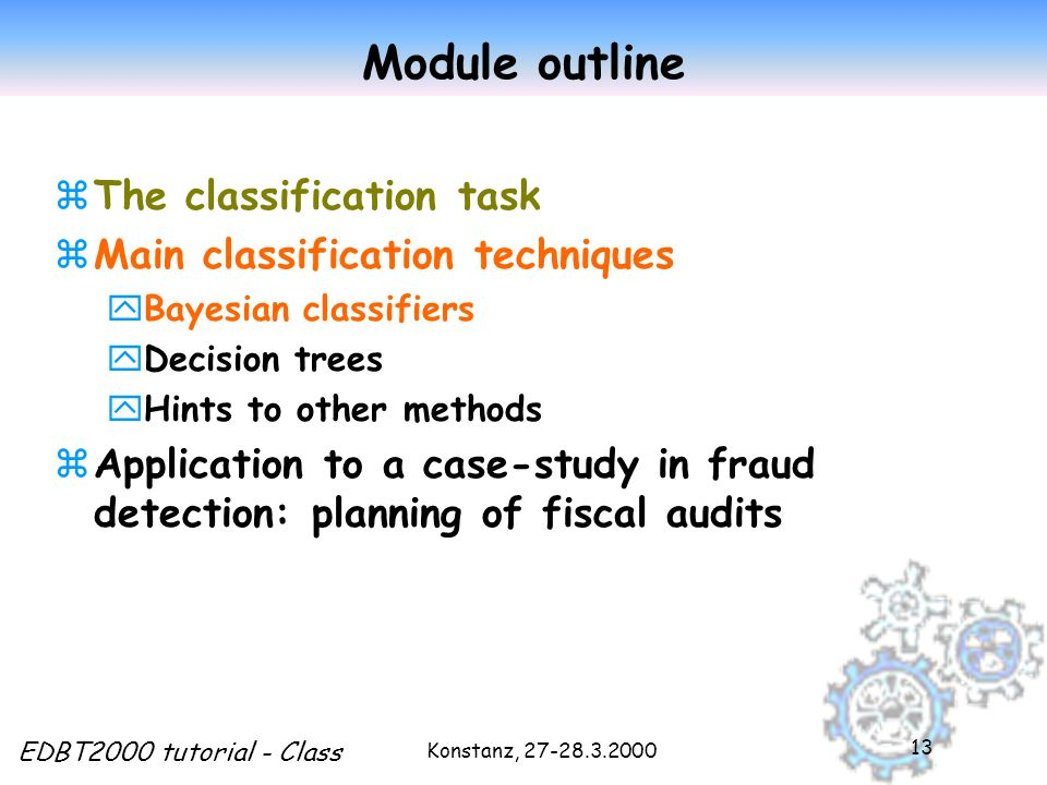 Konstanz, EDBT2000 tutorial - Class 13 Module outline zThe classification task zMain classification techniques yBayesian classifiers yDecision trees yHints to other methods zApplication to a case-study in fraud detection: planning of fiscal audits
