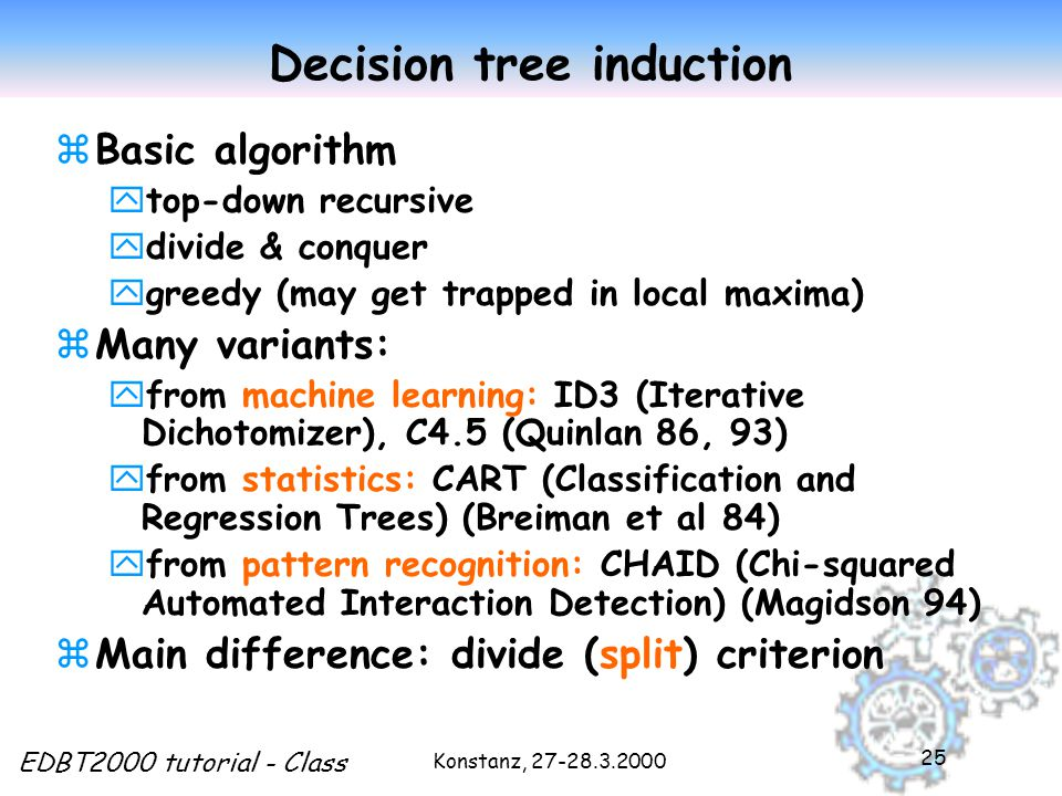 Konstanz, EDBT2000 tutorial - Class 25 Decision tree induction zBasic algorithm ytop-down recursive ydivide & conquer ygreedy (may get trapped in local maxima) zMany variants: yfrom machine learning: ID3 (Iterative Dichotomizer), C4.5 (Quinlan 86, 93) yfrom statistics: CART (Classification and Regression Trees) (Breiman et al 84) yfrom pattern recognition: CHAID (Chi-squared Automated Interaction Detection) (Magidson 94) zMain difference: divide (split) criterion