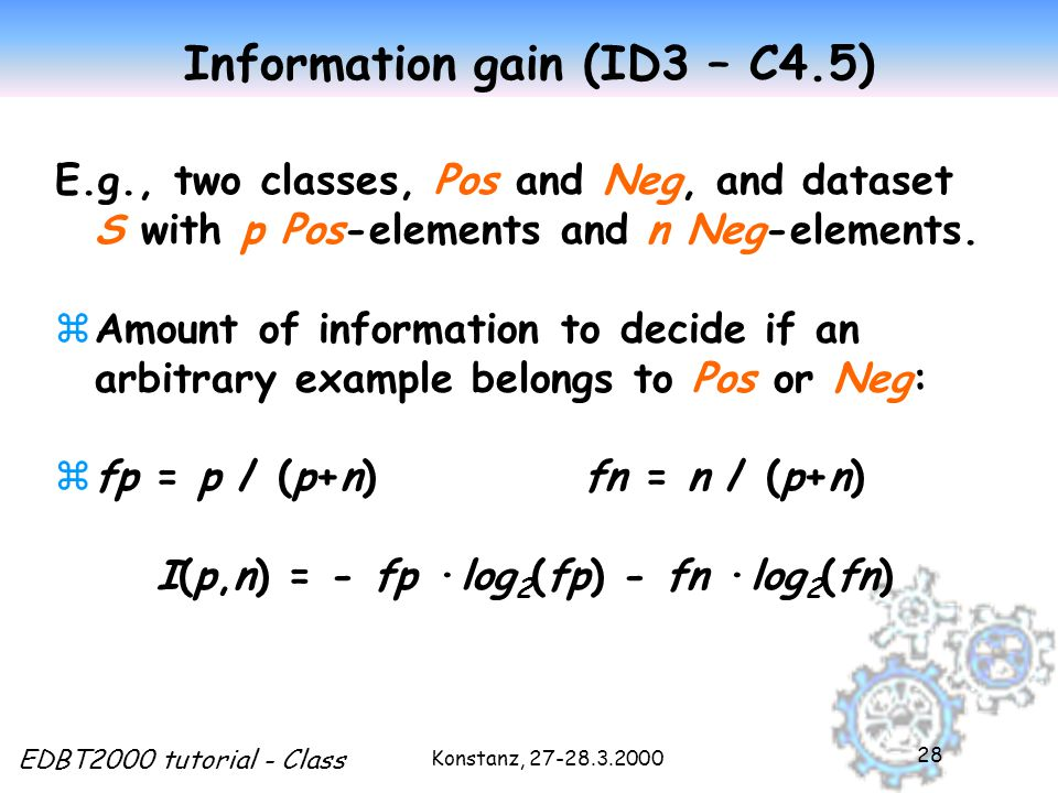 Konstanz, 27-28.3.2000 EDBT2000 tutorial - Class 28 Information gain (ID3 – C4.5) E.g., two classes, Pos and Neg, and dataset S with p Pos-elements and n Neg-elements.