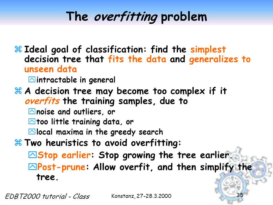 Konstanz, EDBT2000 tutorial - Class 35 The overfitting problem zIdeal goal of classification: find the simplest decision tree that fits the data and generalizes to unseen data yintractable in general zA decision tree may become too complex if it overfits the training samples, due to ynoise and outliers, or ytoo little training data, or ylocal maxima in the greedy search zTwo heuristics to avoid overfitting: yStop earlier: Stop growing the tree earlier.