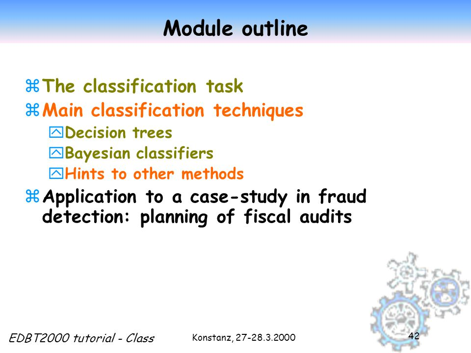 Konstanz, EDBT2000 tutorial - Class 42 Module outline zThe classification task zMain classification techniques yDecision trees yBayesian classifiers yHints to other methods zApplication to a case-study in fraud detection: planning of fiscal audits