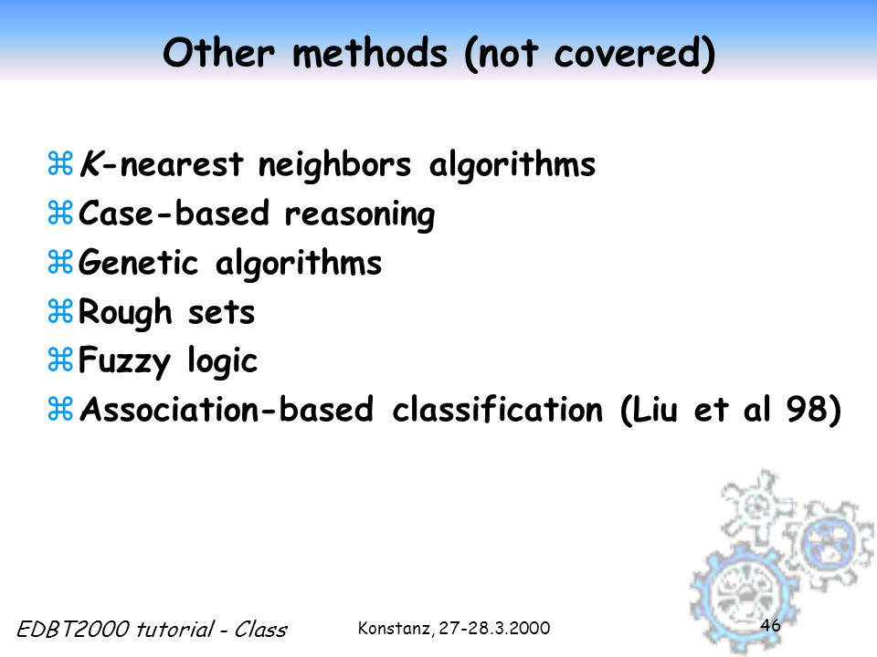 Konstanz, EDBT2000 tutorial - Class 46 Other methods (not covered) zK-nearest neighbors algorithms zCase-based reasoning zGenetic algorithms zRough sets zFuzzy logic zAssociation-based classification (Liu et al 98)