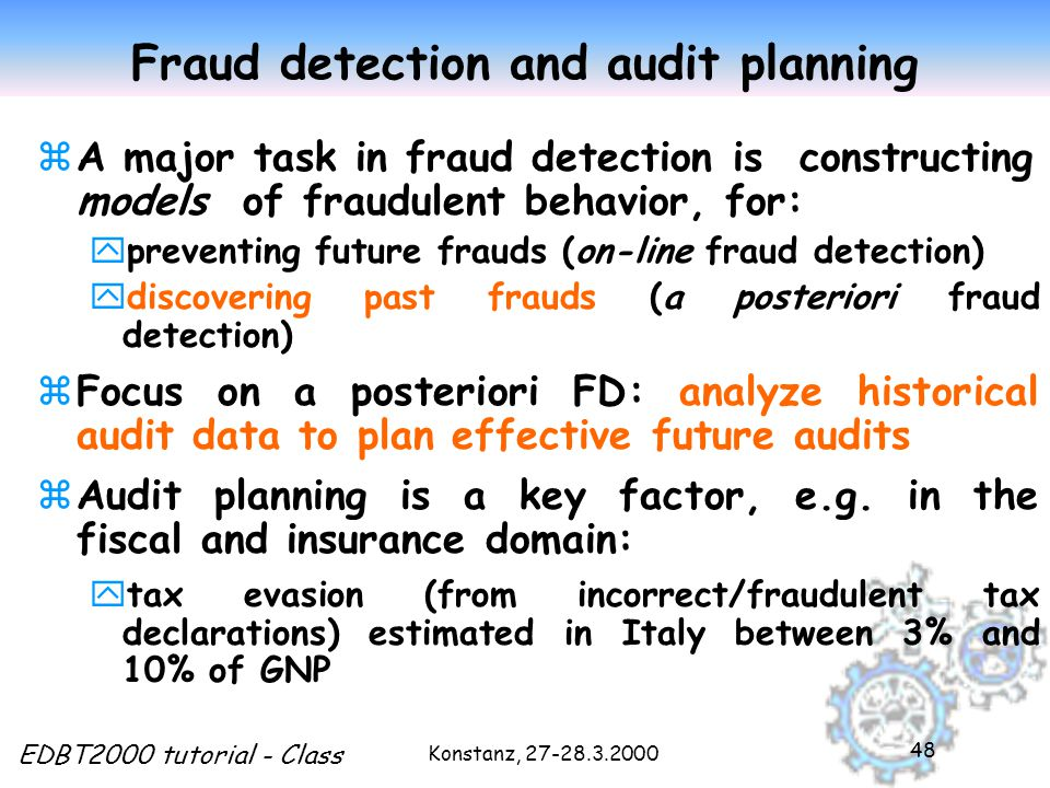 Konstanz, 27-28.3.2000 EDBT2000 tutorial - Class 48 Fraud detection and audit planning zA major task in fraud detection is constructing models of fraudulent behavior, for: ypreventing future frauds (on-line fraud detection) ydiscovering past frauds (a posteriori fraud detection) zFocus on a posteriori FD: analyze historical audit data to plan effective future audits zAudit planning is a key factor, e.g.