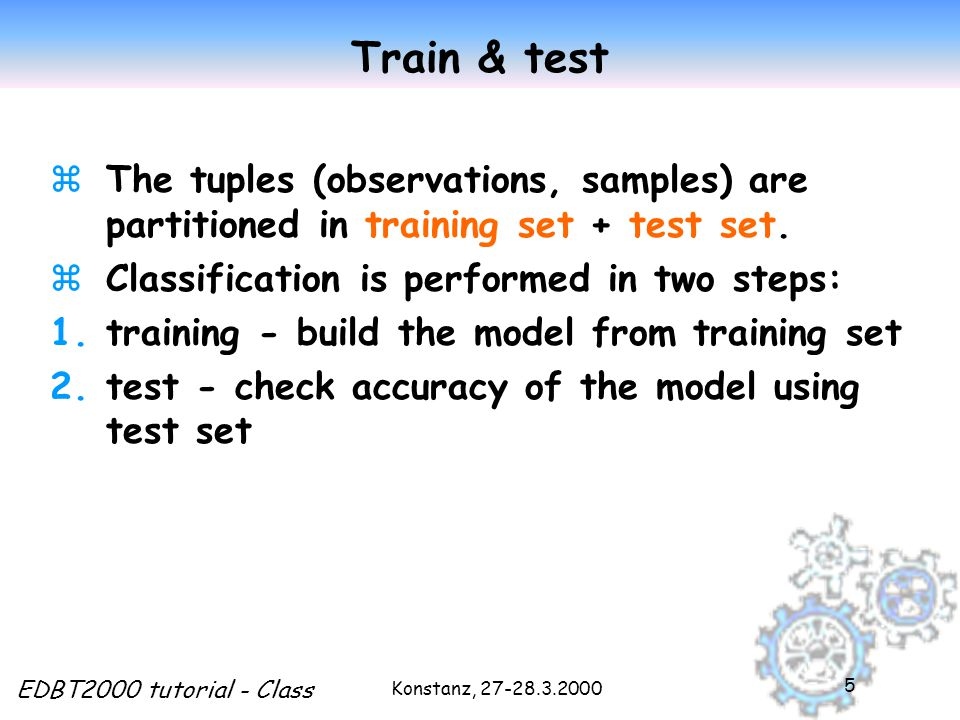 Konstanz, EDBT2000 tutorial - Class 5 Train & test zThe tuples (observations, samples) are partitioned in training set + test set.