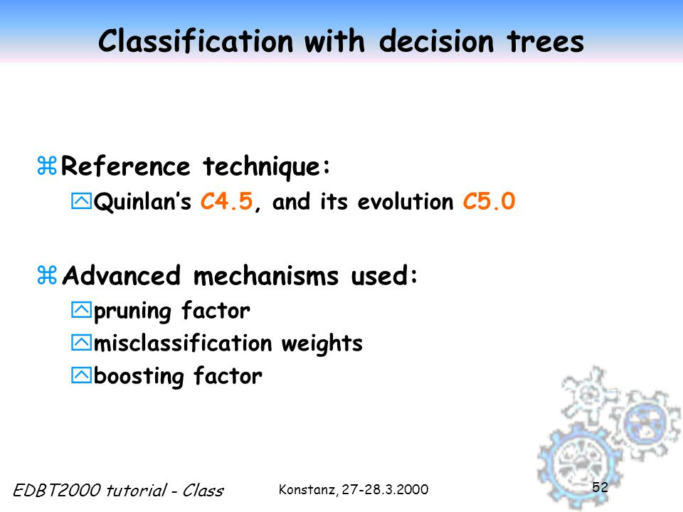 Konstanz, EDBT2000 tutorial - Class 52 Classification with decision trees zReference technique: yQuinlan's C4.5, and its evolution C5.0 zAdvanced mechanisms used: ypruning factor ymisclassification weights yboosting factor