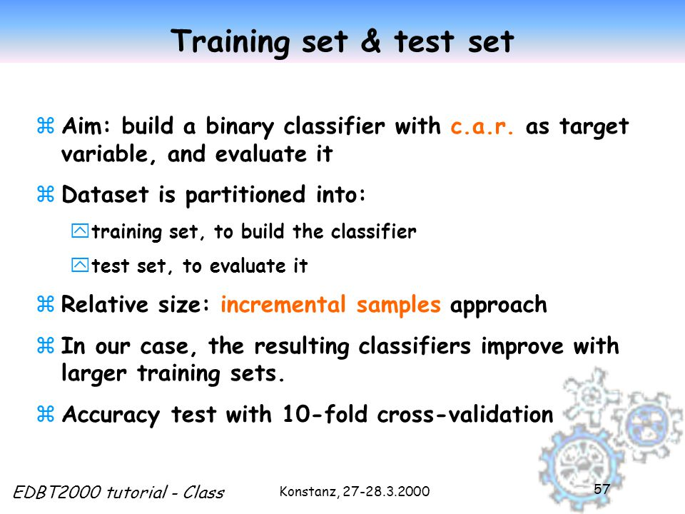 Konstanz, EDBT2000 tutorial - Class 57 Training set & test set zAim: build a binary classifier with c.a.r.