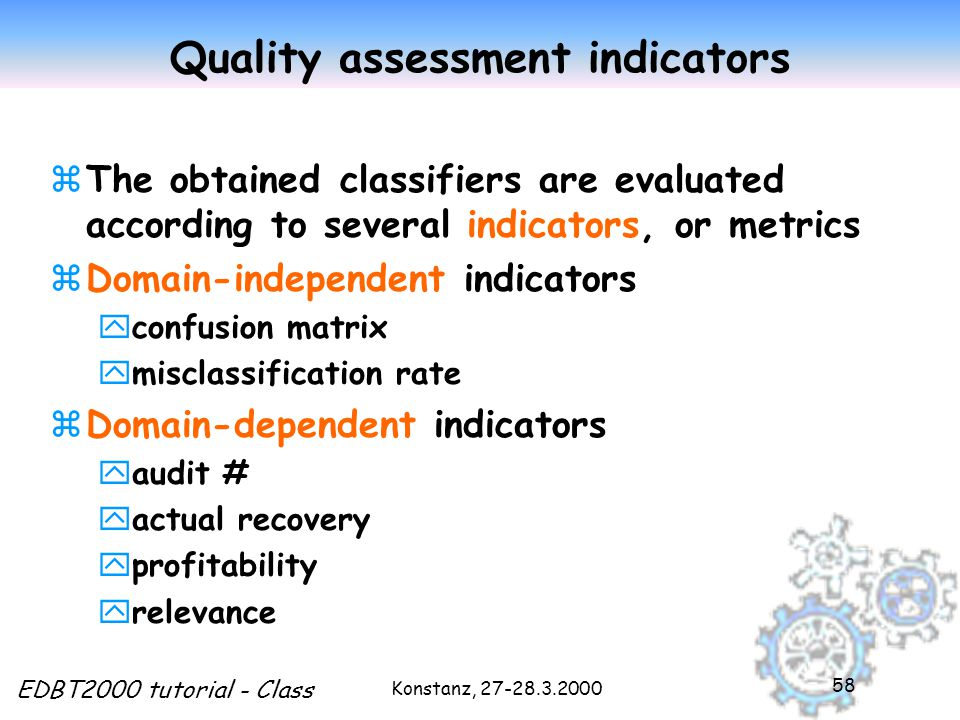 Konstanz, 27-28.3.2000 EDBT2000 tutorial - Class 58 Quality assessment indicators zThe obtained classifiers are evaluated according to several indicators, or metrics zDomain-independent indicators yconfusion matrix ymisclassification rate zDomain-dependent indicators yaudit # yactual recovery yprofitability yrelevance